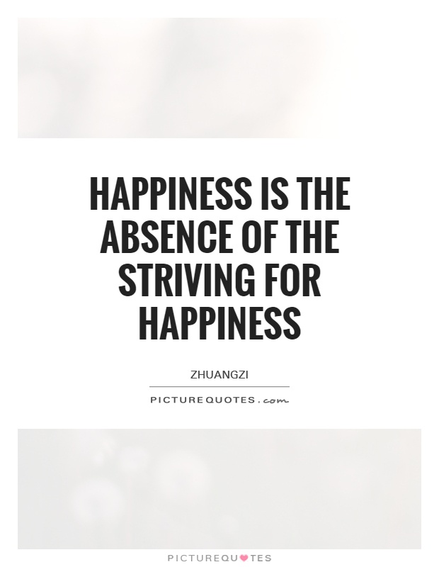 Happiness is the absence of the striving for happiness Picture Quote #1