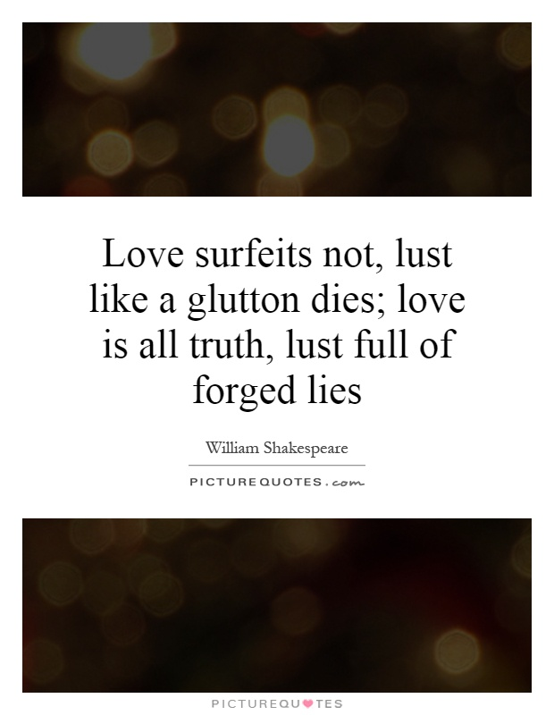 Love surfeits not, lust like a glutton dies; love is all truth, lust full of forged lies Picture Quote #1