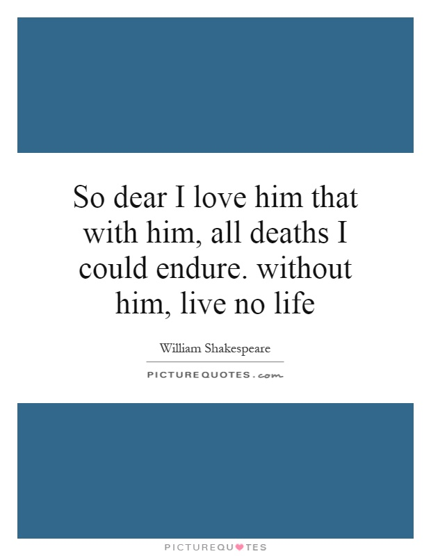 So dear I love him that with him, All deaths I could endure. Without him, live no life.