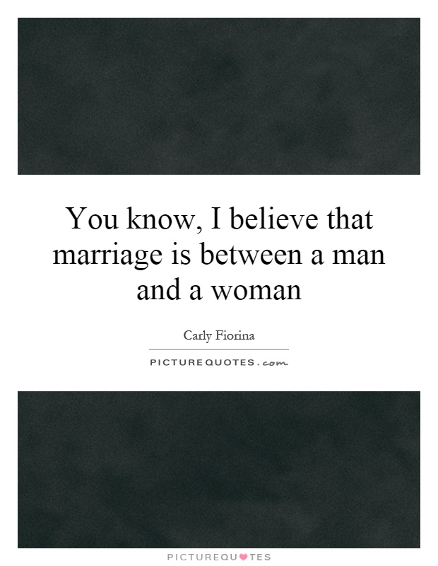 You know, I believe that marriage is between a man and a woman Picture Quote #1