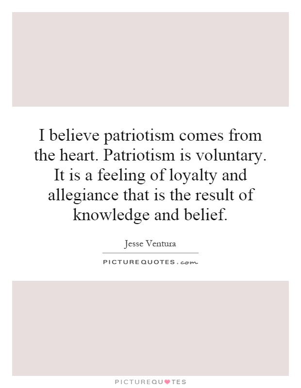 I believe patriotism comes from the heart. Patriotism is voluntary. It is a feeling of loyalty and allegiance that is the result of knowledge and belief Picture Quote #1