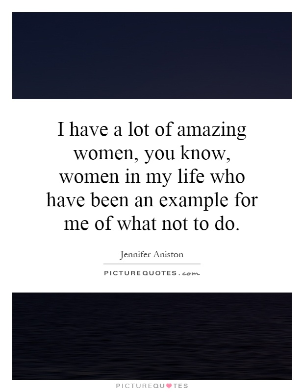 I have a lot of amazing women, you know, women in my life who have been an example for me of what not to do Picture Quote #1