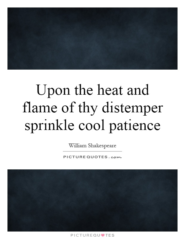Upon the heat and flame of thy distemper sprinkle cool patience Picture Quote #1