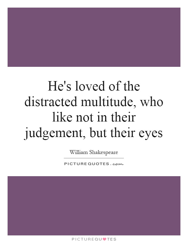 He's loved of the distracted multitude, who like not in their judgement, but their eyes Picture Quote #1