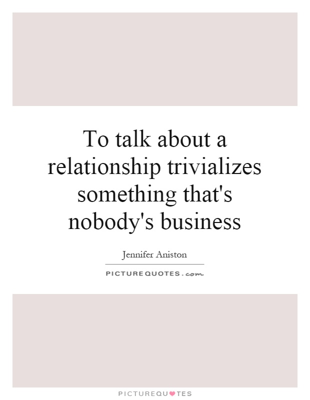 To talk about a relationship trivializes something that's nobody's business Picture Quote #1