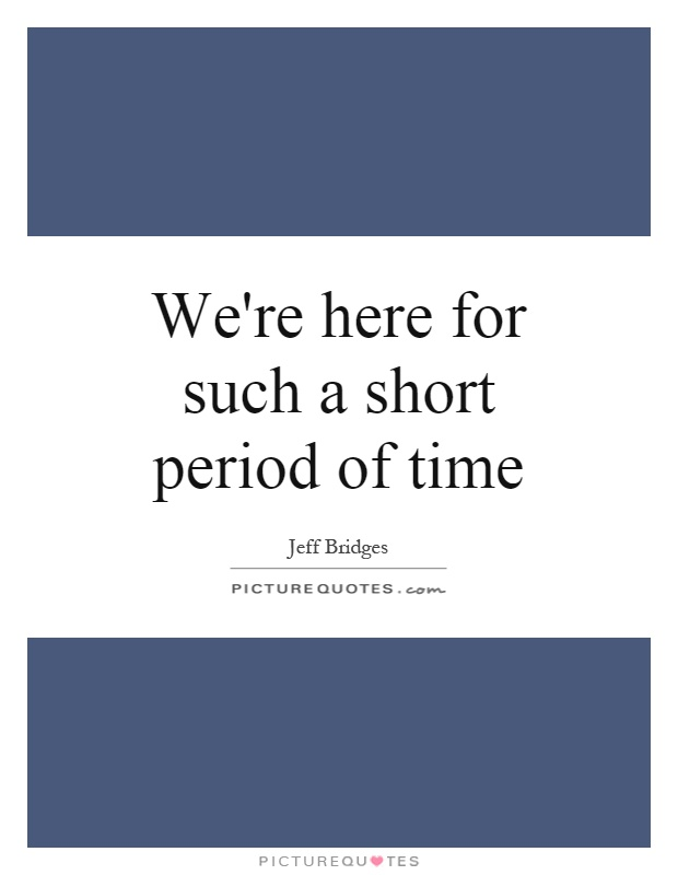 We're here for such a short period of time Picture Quote #1