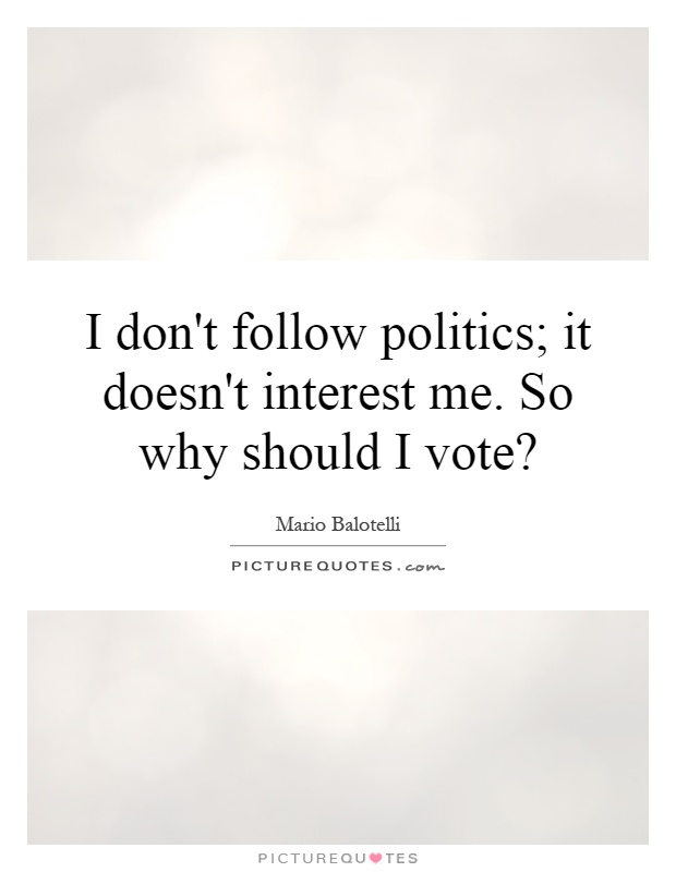 I don't follow politics; it doesn't interest me. So why should I vote? Picture Quote #1