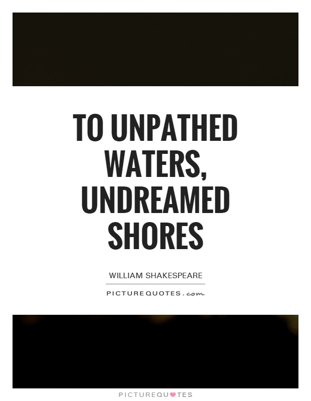 To unpathed waters, undreamed shores Picture Quote #1