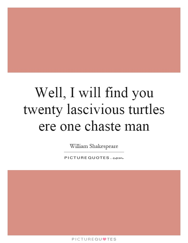 Well, I will find you twenty lascivious turtles ere one chaste man Picture Quote #1
