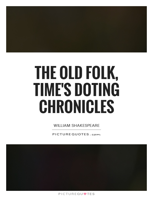 The old folk, time's doting chronicles Picture Quote #1