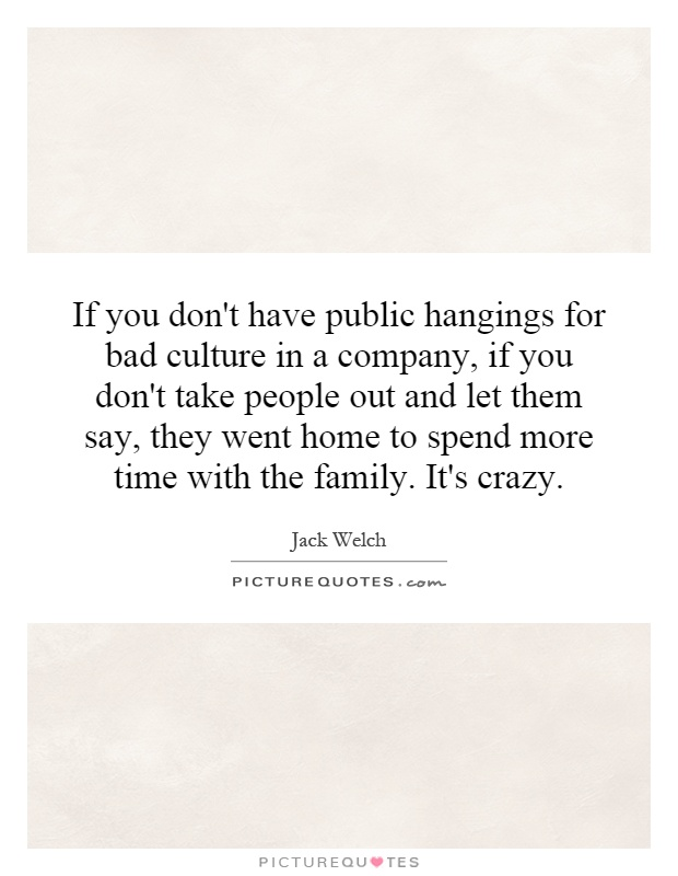 If you don't have public hangings for bad culture in a company, if you don't take people out and let them say, they went home to spend more time with the family. It's crazy Picture Quote #1