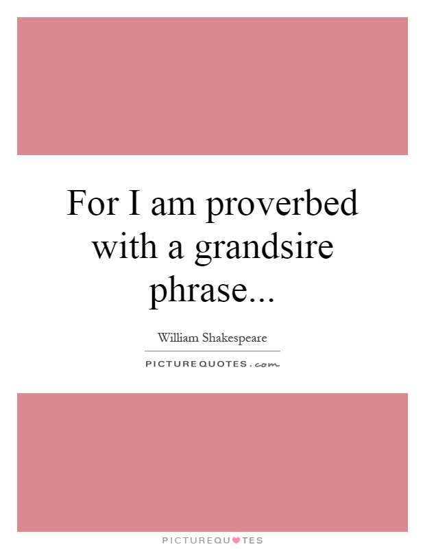 For I Am Proverbed With A Grandsire Phrase Picture Quotes