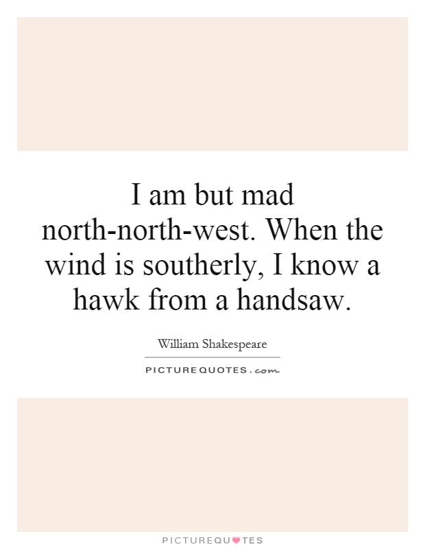 I am but mad north-north-west. When the wind is southerly, I know a hawk from a handsaw Picture Quote #1