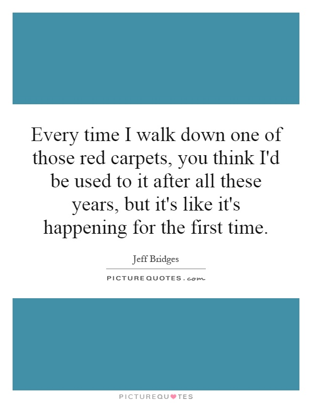 Every time I walk down one of those red carpets, you think I'd be used to it after all these years, but it's like it's happening for the first time Picture Quote #1