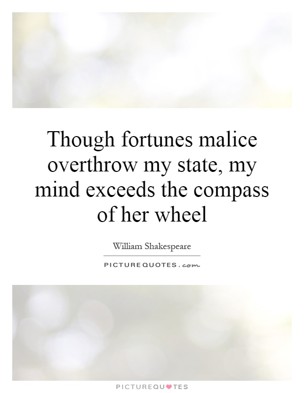 Though fortunes malice overthrow my state, my mind exceeds the compass of her wheel Picture Quote #1
