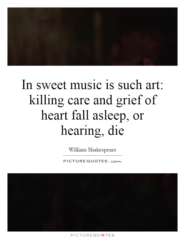 In sweet music is such art: killing care and grief of heart fall asleep, or hearing, die Picture Quote #1