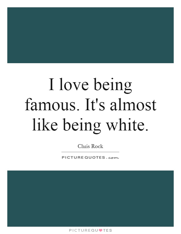 I love being famous. It's almost like being white Picture Quote #1