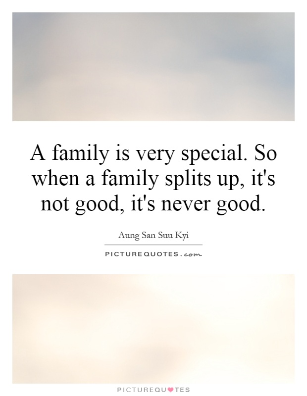 A family is very special. So when a family splits up, it's not good, it's never good Picture Quote #1