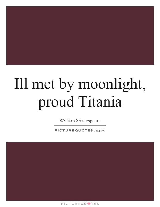 Ill met by moonlight, proud Titania Picture Quote #1