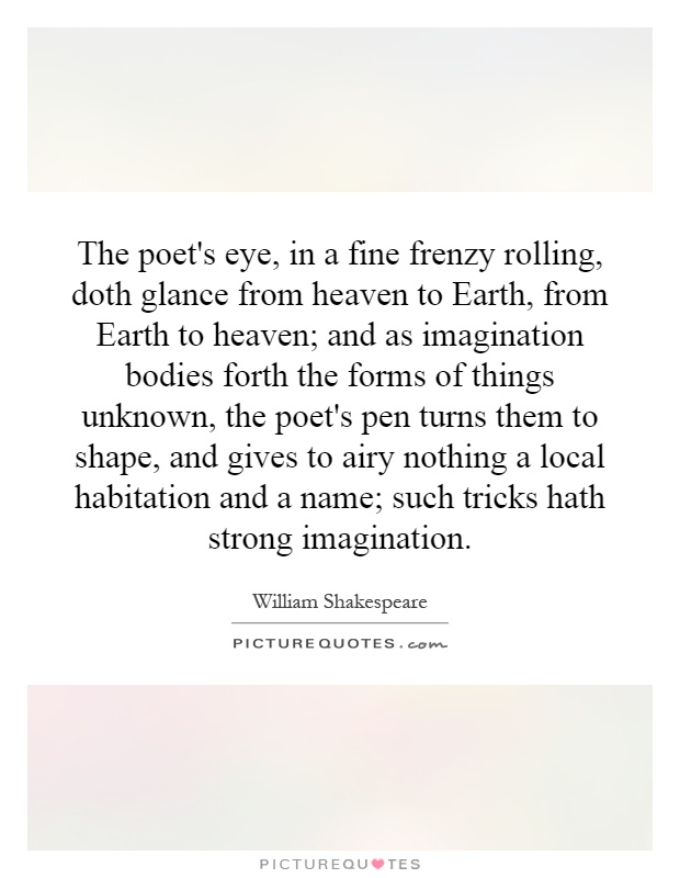 The poet's eye, in a fine frenzy rolling, doth glance from heaven to Earth, from Earth to heaven; and as imagination bodies forth the forms of things unknown, the poet's pen turns them to shape, and gives to airy nothing a local habitation and a name; such tricks hath strong imagination Picture Quote #1
