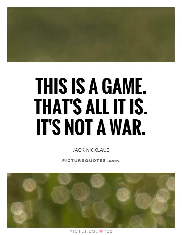 This is a game. That's all it is. It's not a war Picture Quote #1