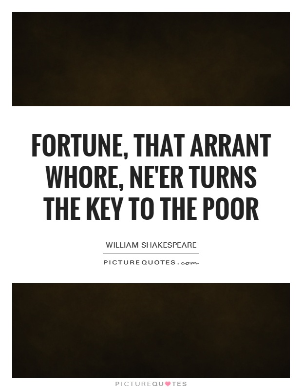 Fortune, that arrant whore, ne'er turns the key to the poor Picture Quote #1