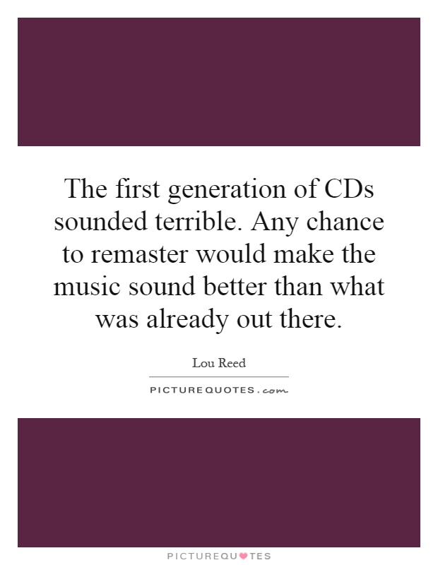 The first generation of CDs sounded terrible. Any chance to remaster would make the music sound better than what was already out there Picture Quote #1