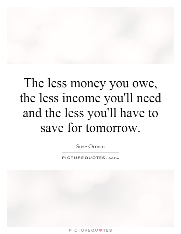 The less money you owe, the less income you'll need and the less you'll have to save for tomorrow Picture Quote #1