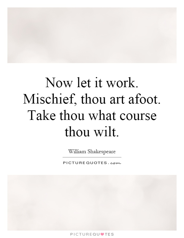 Now let it work. Mischief, thou art afoot. Take thou what course thou wilt Picture Quote #1