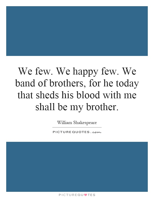 We few. We happy few. We band of brothers, for he today that sheds his blood with me shall be my brother Picture Quote #1