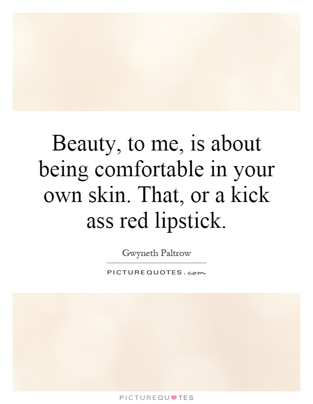 Beauty, to me, is about being comfortable in your own skin. That, or a kick ass red lipstick Picture Quote #1