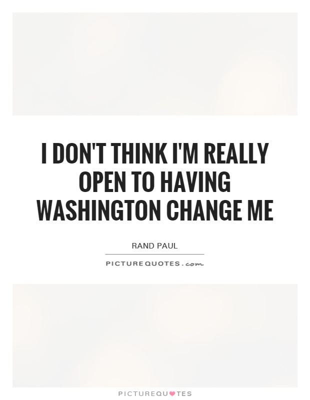 I don't think I'm really open to having Washington change me Picture Quote #1