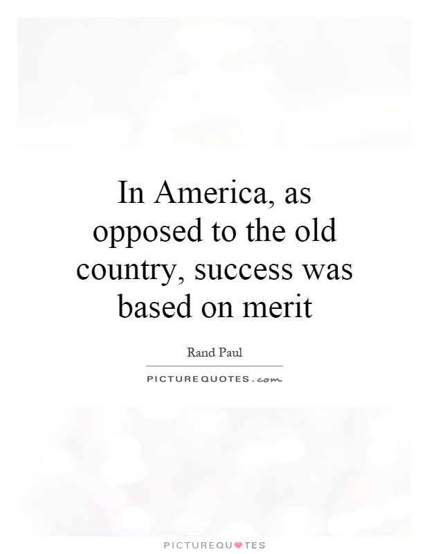 In America, as opposed to the old country, success was based on merit Picture Quote #1
