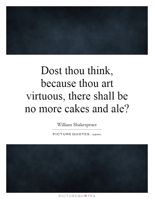 Dost thou think, because thou art virtuous, there shall be no more cakes and ale? Picture Quote #1