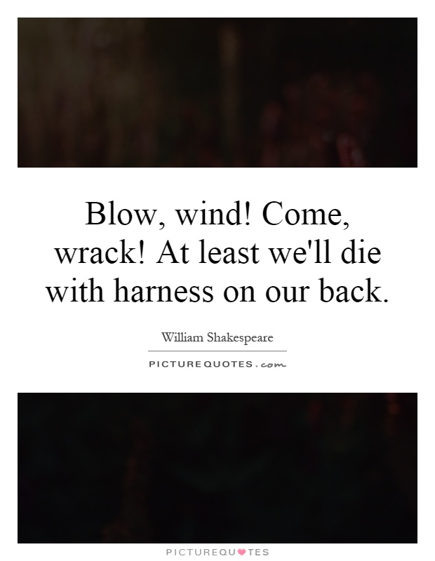 Blow, wind! Come, wrack! At least we'll die with harness on our back Picture Quote #1