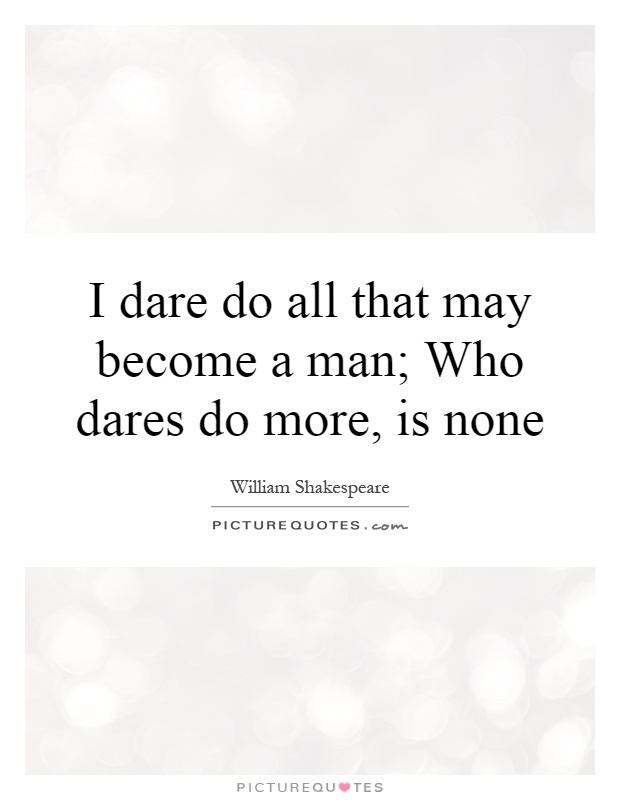 I dare do all that may become a man; Who dares do more, is none Picture Quote #1