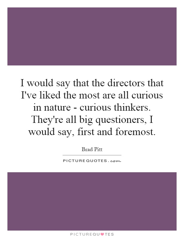 I would say that the directors that I've liked the most are all curious in nature - curious thinkers. They're all big questioners, I would say, first and foremost Picture Quote #1