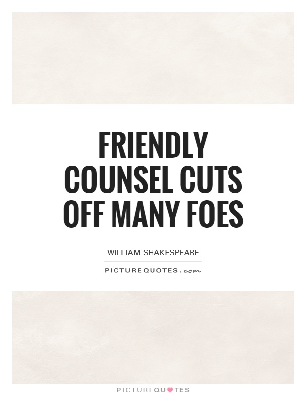 Friendly counsel cuts off many foes Picture Quote #1