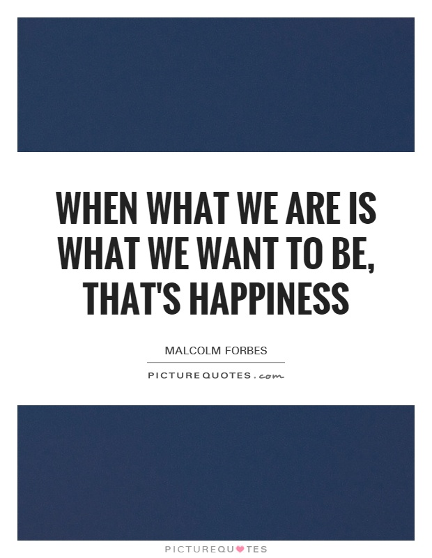 When what we are is what we want to be, that's happiness Picture Quote #1