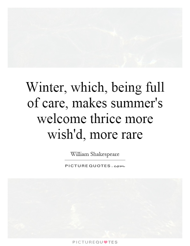 Winter, which, being full of care, makes summer's welcome thrice more wish'd, more rare Picture Quote #1
