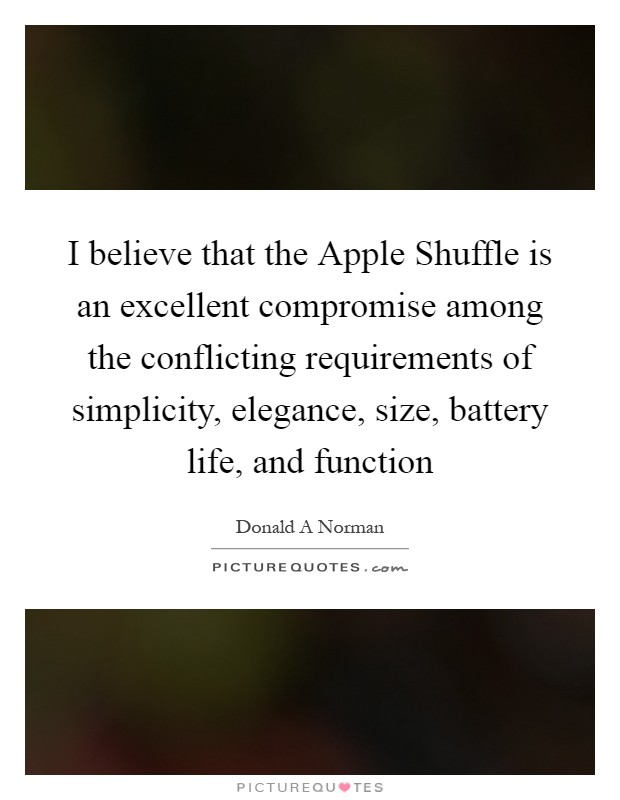 I believe that the Apple Shuffle is an excellent compromise among the conflicting requirements of simplicity, elegance, size, battery life, and function Picture Quote #1