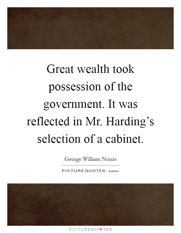 Great wealth took possession of the government. It was reflected in Mr. Harding's selection of a cabinet Picture Quote #1