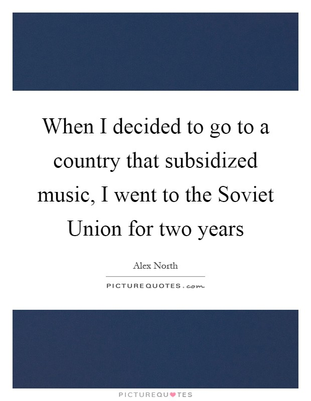 When I decided to go to a country that subsidized music, I went to the Soviet Union for two years Picture Quote #1