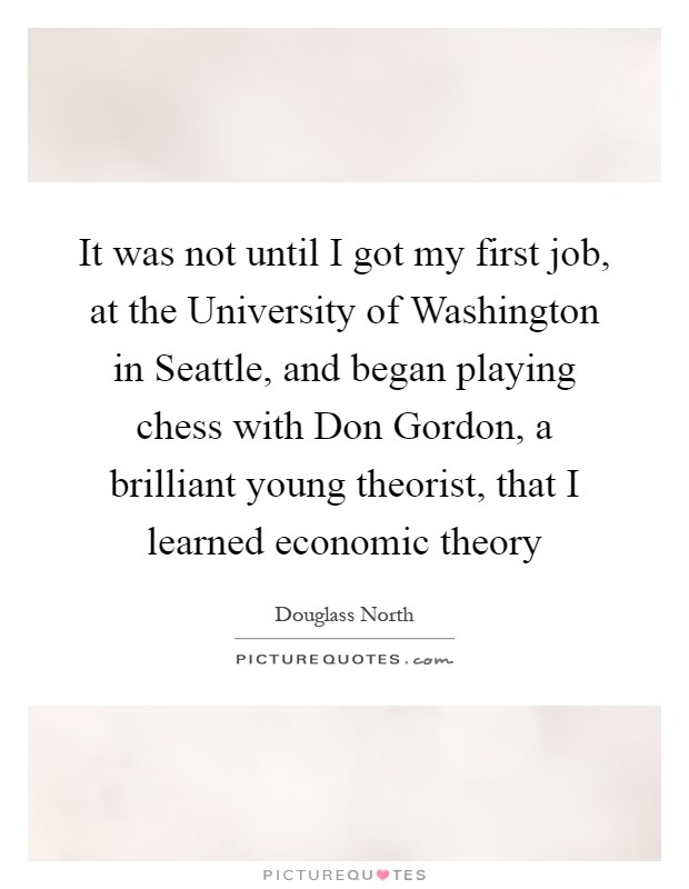It was not until I got my first job, at the University of Washington in Seattle, and began playing chess with Don Gordon, a brilliant young theorist, that I learned economic theory Picture Quote #1