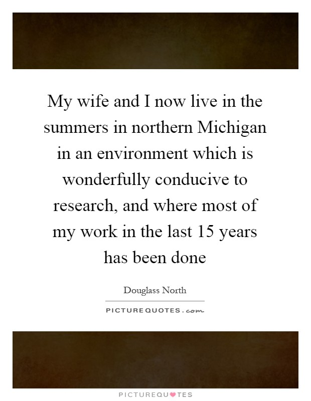 My wife and I now live in the summers in northern Michigan in an environment which is wonderfully conducive to research, and where most of my work in the last 15 years has been done Picture Quote #1