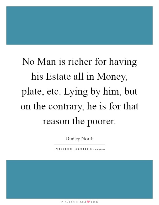 No Man is richer for having his Estate all in Money, plate, etc. Lying by him, but on the contrary, he is for that reason the poorer Picture Quote #1