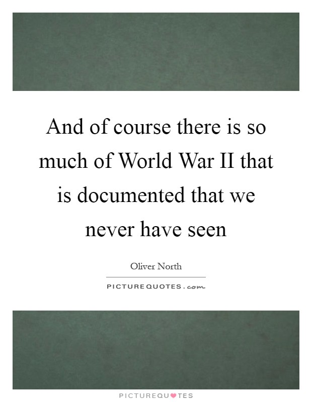 And of course there is so much of World War II that is documented that we never have seen Picture Quote #1