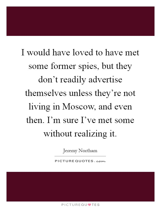 I would have loved to have met some former spies, but they don't readily advertise themselves unless they're not living in Moscow, and even then. I'm sure I've met some without realizing it Picture Quote #1