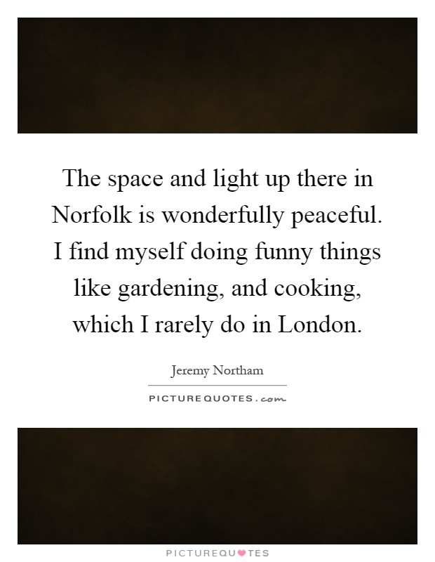 The space and light up there in Norfolk is wonderfully peaceful. I find myself doing funny things like gardening, and cooking, which I rarely do in London Picture Quote #1