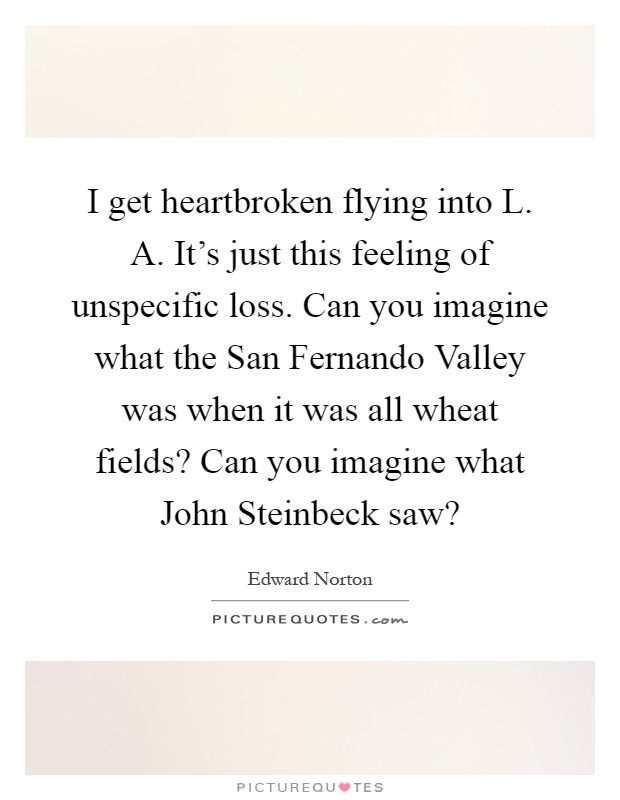 I get heartbroken flying into L. A. It's just this feeling of unspecific loss. Can you imagine what the San Fernando Valley was when it was all wheat fields? Can you imagine what John Steinbeck saw? Picture Quote #1